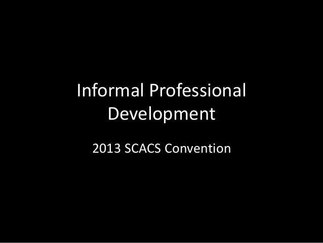 Informal Professional Development 2013 SCACS Convention