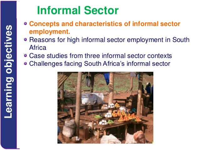 Learning objectives  Informal Sector Concepts and characteristics of informal sector employment. Reasons for high informal...