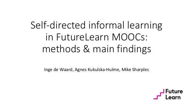 Self-directed informal learning in FutureLearn MOOCs: methods & main findings Inge de Waard, Agnes Kukulska-Hulme, Mike Sh...