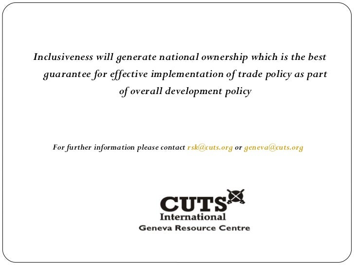 <ul><li>Inclusiveness will generate national ownership which is the best guarantee for effective implementation of trade p...