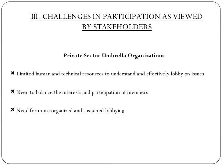 III. CHALLENGES IN PARTICIPATION AS VIEWED BY STAKEHOLDERS <ul><li>Private Sector Umbrella Organizations </li></ul><ul><li...