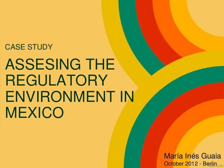 CASE STUDYASSESING THEREGULATORYENVIRONMENT INMEXICO                 María Inés Guaia                 October 2012 - Berlin