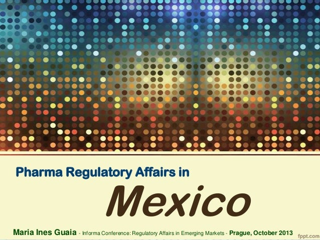 Pharma Regulatory Affairs in  Mexico  Maria Ines Guaia - Informa Conference: Regulatory Affairs in Emerging Markets - Prag...