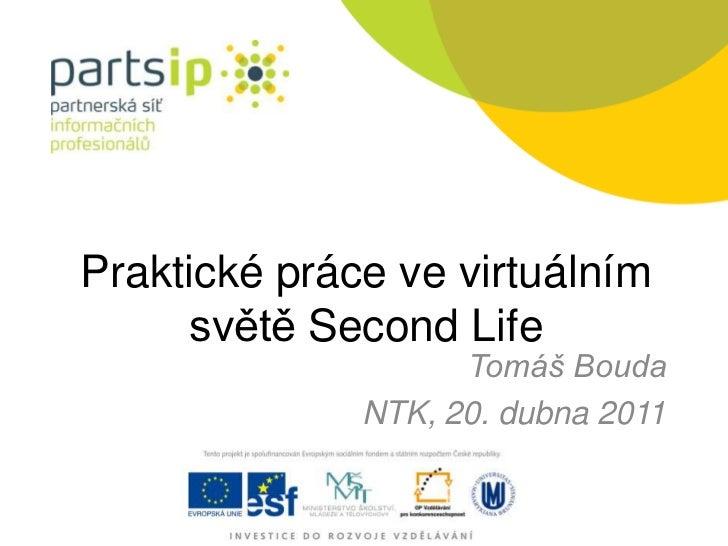 Praktické práce ve virtuálním světě SecondLife<br />Tomáš Bouda<br />NTK, 20. dubna 2011<br />