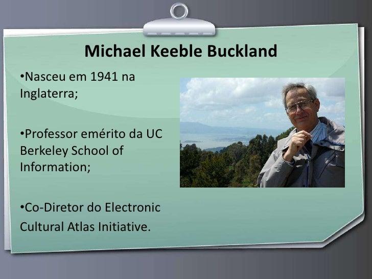 Michael Keeble Buckland<br />Nasceu em 1941 na Inglaterra;<br />Professor emérito da UC Berkeley School of Information;<br...