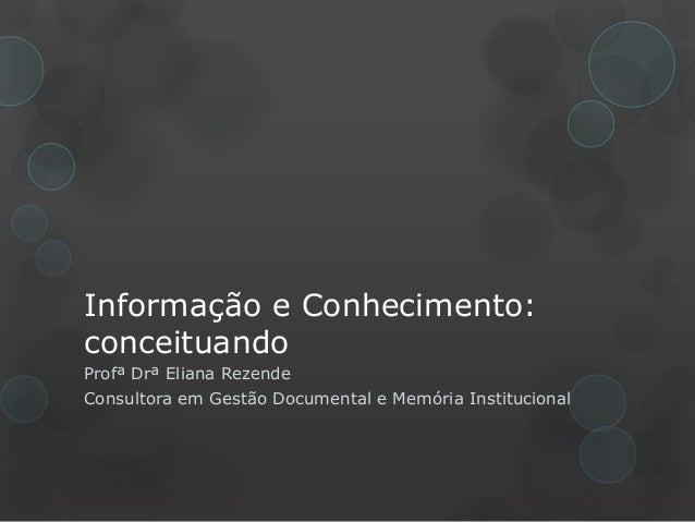 Informação e Conhecimento: conceituando Profª Drª Eliana Rezende Consultora em Gestão Documental e Memória Institucional