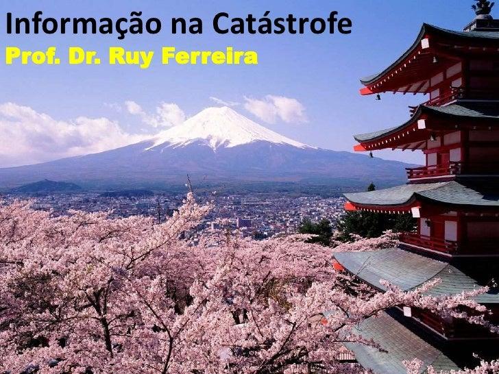 Informação na CatástrofeProf. Dr. Ruy Ferreira<br />
