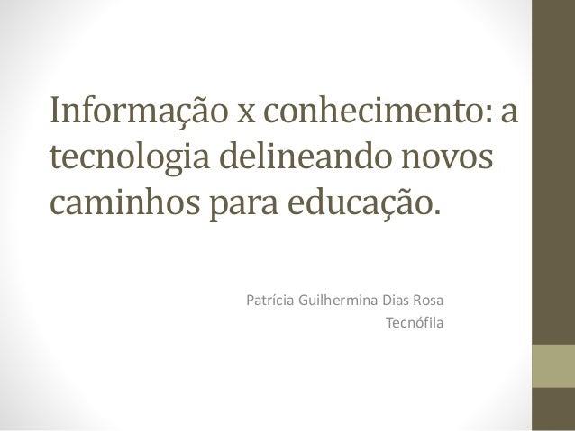 Informação x conhecimento: a tecnologia delineando novos caminhos para educação. Patrícia Guilhermina Dias Rosa Tecnófila