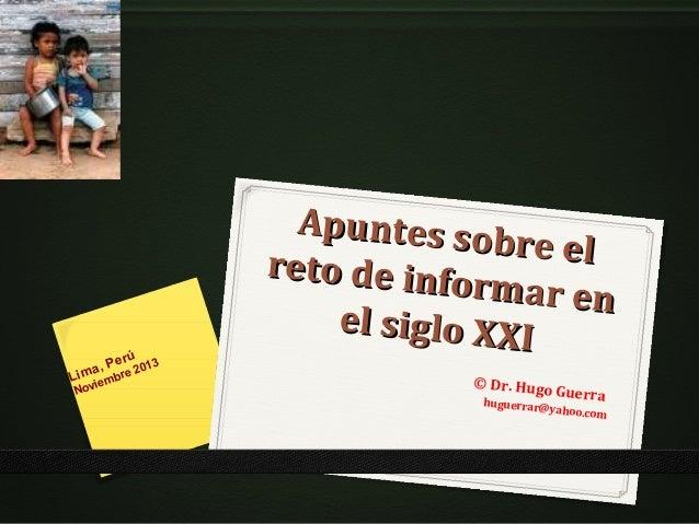 erú a, P re 2013 Lim iemb Nov  Apuntes so b r e el reto de info rmar en el siglo XXI © Dr. Hugo huguerrar@  Guerra  yahoo....