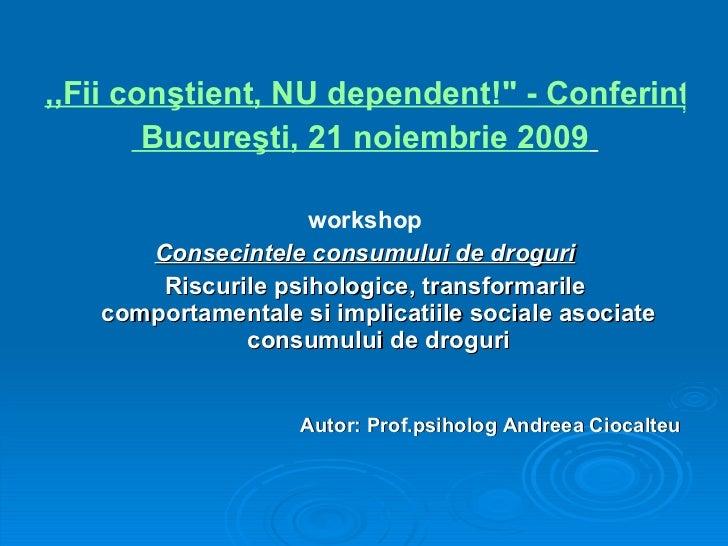 <ul><li>,,Fii conştient, NU dependent!&quot; - Conferinţa naţională </li></ul><ul><li> Bucureşti, 21 noiembrie 2009   </li...