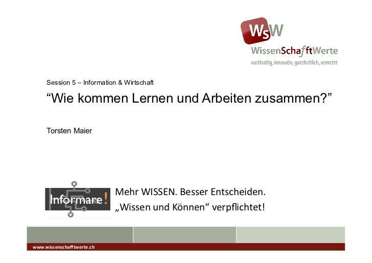 """Session 5 – Information & Wirtschaft      """"Wie kommen Lernen und Arbeiten zusammen?""""      Torsten Maier                   ..."""