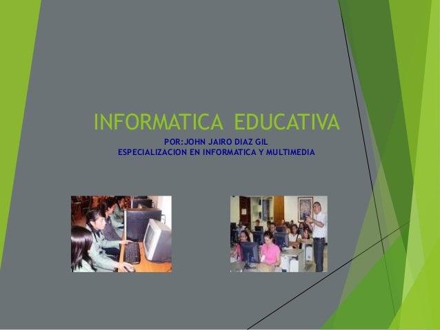 INFORMATICA EDUCATIVAPOR:JOHN JAIRO DIAZ GILESPECIALIZACION EN INFORMATICA Y MULTIMEDIA