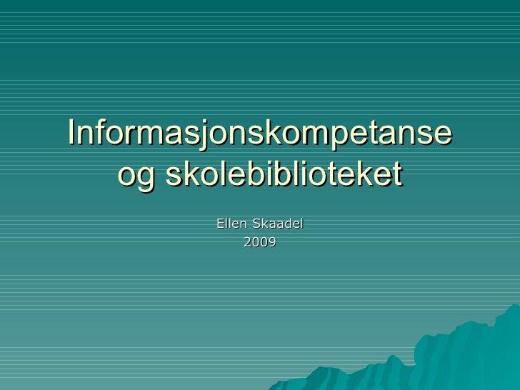 Informasjonskompetanse og skolebiblioteket Ellen Skaadel 2009