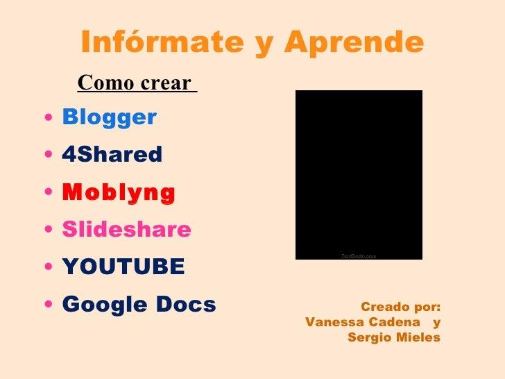 Infórmate y Aprende <ul><li>Como crear  </li></ul><ul><li>Blogger </li></ul><ul><li>4Shared </li></ul><ul><li>Moblyng </li...