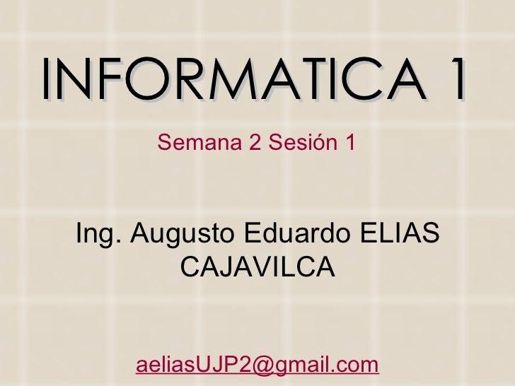 INFORMATICA 1 Semana 2 Sesión 1 Ing. Augusto Eduardo ELIAS CAJAVILCA [email_address]
