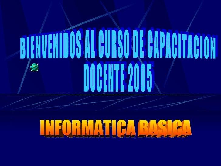 INFORMATICA BASICA BIENVENIDOS AL CURSO DE CAPACITACION DOCENTE 2005