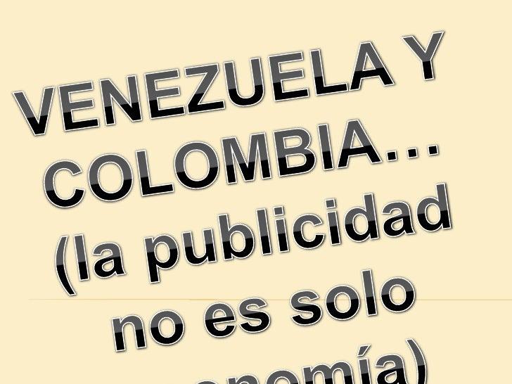 VENEZUELA Y COLOMBIA…<br />(la publicidad no es solo economía)<br />