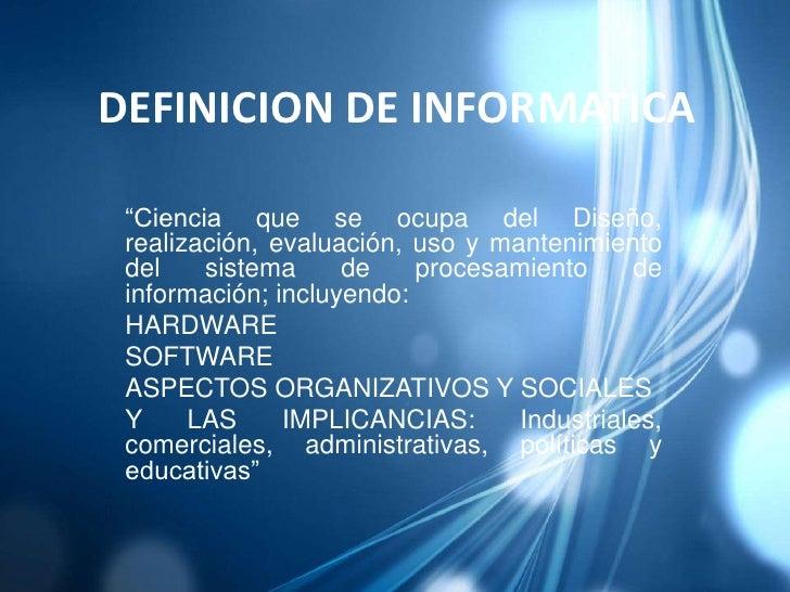 """DEFINICION DE INFORMATICA<br />""""Ciencia que se ocupa del Diseño, realización, evaluación, uso y mantenimiento del sistema ..."""