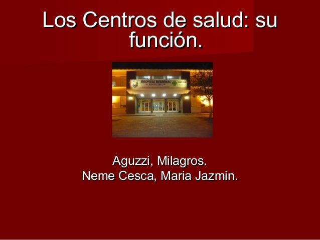 Los Centros de salud: suLos Centros de salud: su función.función. Aguzzi, Milagros.Aguzzi, Milagros. Neme Cesca, Maria Jaz...