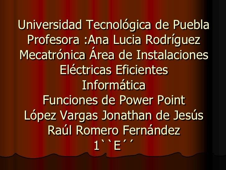 Universidad Tecnológica de PueblaProfesora :Ana Lucia RodríguezMecatrónica Área de Instalaciones Eléctricas EficientesInfo...