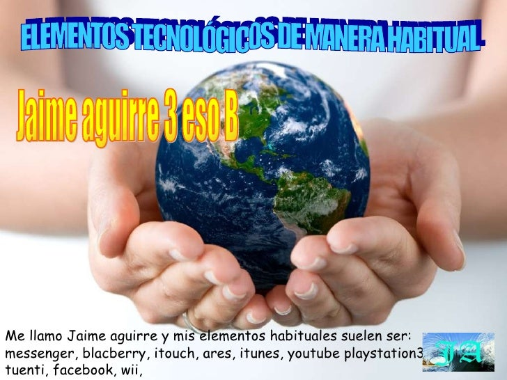 ELEMENTOS TECNOLÓGICOS DE MANERA HABITUAL Me llamo Jaime aguirre y mis elementos habituales suelen ser: messenger, blacber...