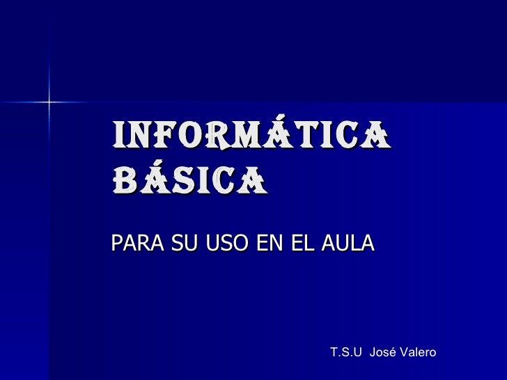 INFORMÁTICA BÁSICA PARA SU USO EN EL AULA T.S.U  José Valero
