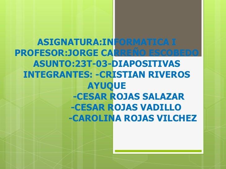 ASIGNATURA:INFORMATICA IPROFESOR:JORGE CARREÑO ESCOBEDOASUNTO:23T-03-DIAPOSITIVASINTEGRANTES: -CRISTIAN RIVEROS AYUQUE   ...