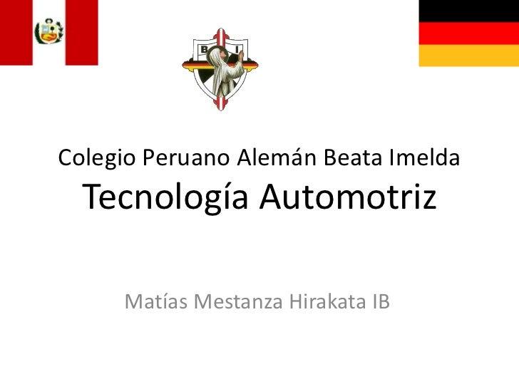 Colegio Peruano Alemán Beata ImeldaTecnología Automotriz<br />Matías Mestanza Hirakata IB<br />