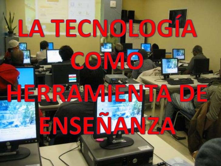 LA TECNOLOGÍA COMO  HERRAMIENTA DE ENSEÑANZA<br />