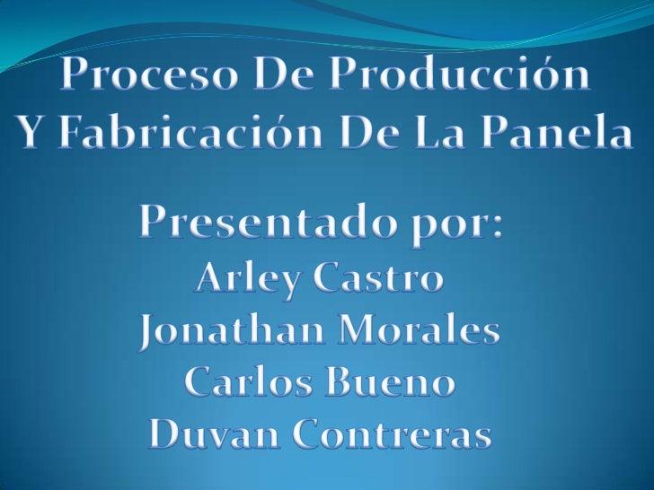 Proceso De Producción<br />Y Fabricación De La Panela<br />Presentado por:<br />Arley CastroJonathan Morales<br />Carlos B...
