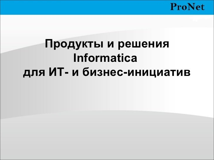 Продукты и решения  Informatica  для ИТ- и бизнес-инициатив