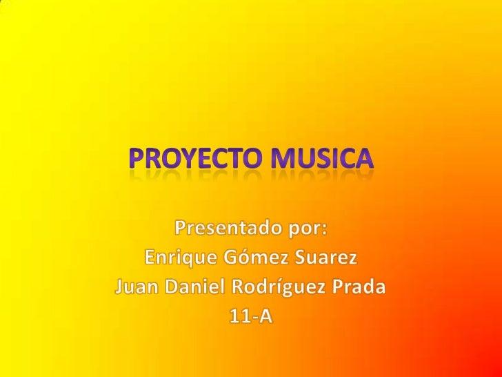 PROYECTO MUSICA<br />Presentado por:<br />Enrique Gómez Suarez<br />Juan Daniel Rodríguez Prada<br />11-A<br />