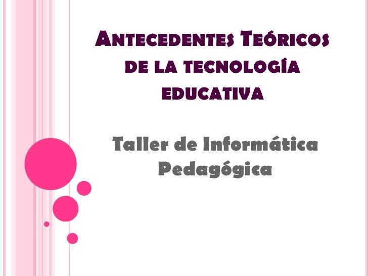 Antecedentes Teóricos de la tecnología educativa<br />Taller de Informática Pedagógica<br />