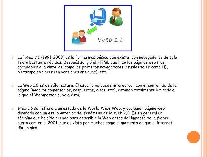 La 'Web 1.0 (1991-2003) es la forma más básica que existe, con navegadores de sólo texto bastante rápidos. Después surgió ...