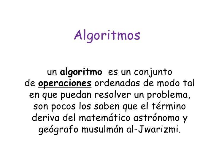 Algoritmos un algoritmo  es un conjunto de operaciones ordenadas de modo tal en que puedan resolver un problema, son p...