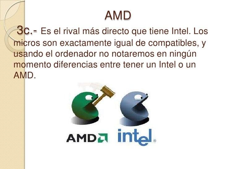 AMD 3c.- Es el rival más directo que tiene Intel. Los micros son exactamente igual de compatibl...