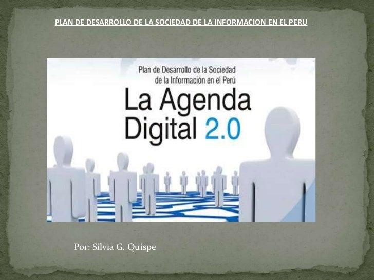 PLAN DE DESARROLLO DE LA SOCIEDAD DE LA INFORMACION EN EL PERU    Por: Silvia G. Quispe