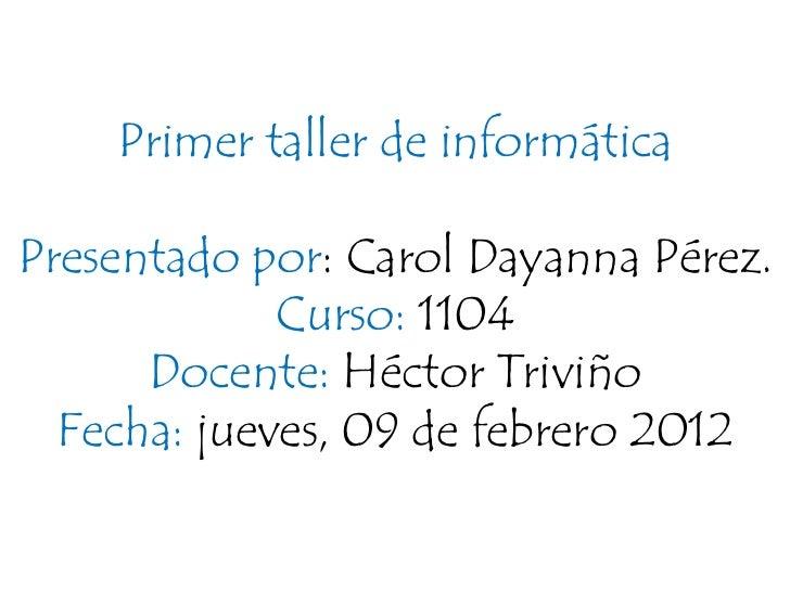 Primer taller de informáticaPresentado por: Carol Dayanna Pérez.             Curso: 1104      Docente: Héctor Triviño  Fec...