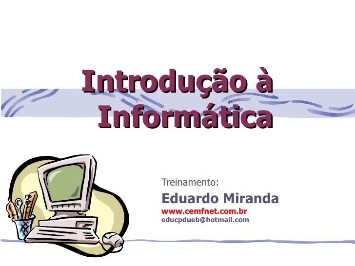 Introdução à Informática    Treinamento:    Eduardo Miranda    www.cemfnet.com.br    educpdueb@hotmail.com