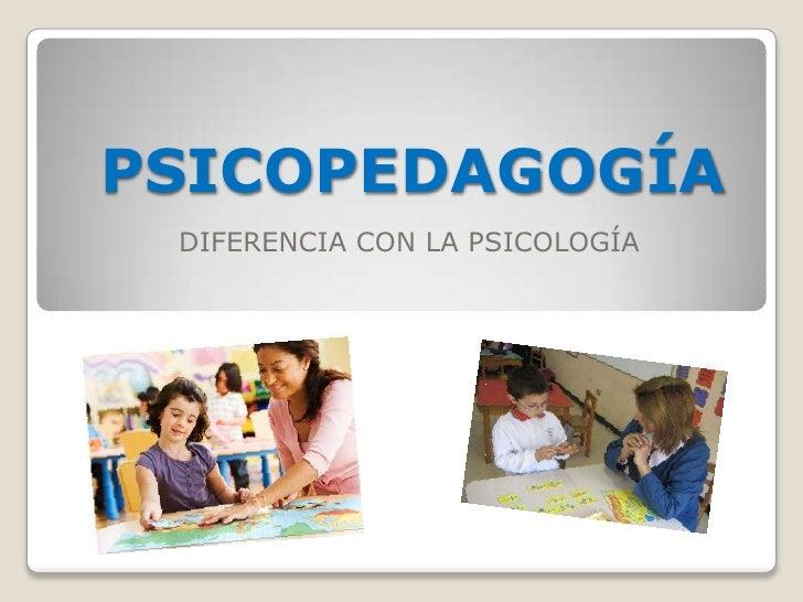 PSICOPEDAGOGÍA DIFERENCIA CON LA PSICOLOGÍA