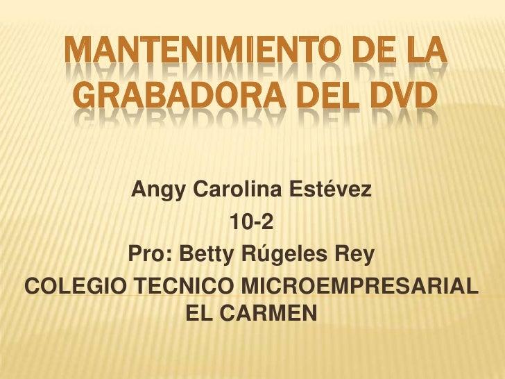 MANTENIMIENTO DE LA  GRABADORA DEL DVD        Angy Carolina Estévez                 10-2       Pro: Betty Rúgeles ReyCOLEG...