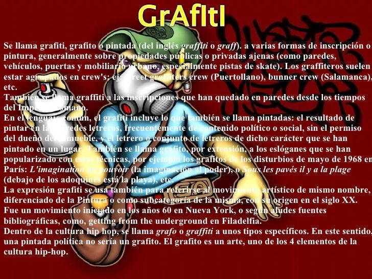 Se llama grafiti, grafito o pintada (del inglés  graffiti  o  graff ). a varias formas de inscripción o pintura, generalme...