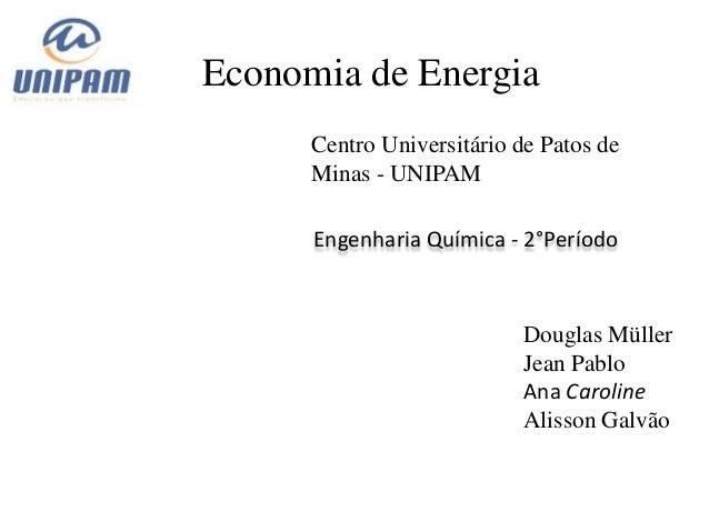 Economia de Energia      Centro Universitário de Patos de      Minas - UNIPAM      Engenharia Química - 2°Período         ...