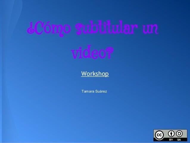 ¿Cómo subtitular un      video?       Workshop       Tamara Suárez