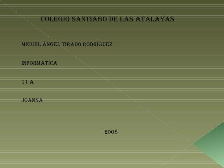 Colegio Santiago de las atalayas  Miguel Ángel tirado Rodríguez Informática 11 a  Joanna 2008