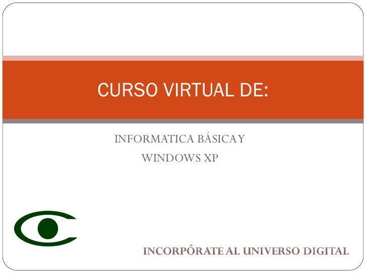 INFORMATICA BÁSICA Y WINDOWS XP CURSO VIRTUAL DE: