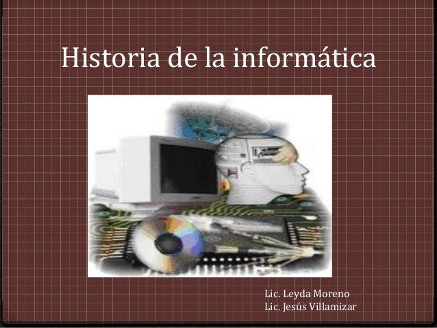 Historia de la informática                Lic. Leyda Moreno                Lic. Jesús Villamizar