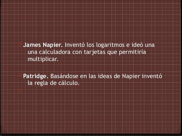 0 James Napier. Inventó los logaritmos e ideó una    una calculadora con tarjetas que permitiría    multiplicar.0 Patridge...