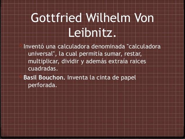 """Gottfried Wilhelm Von           Leibnitz.0 Inventó una calculadora denominada """"calculadora   universal"""", la cual permitía ..."""