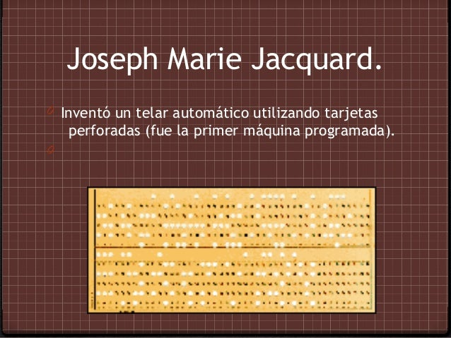 Joseph Marie Jacquard.0 Inventó un telar automático utilizando tarjetas    perforadas (fue la primer máquina programada).0